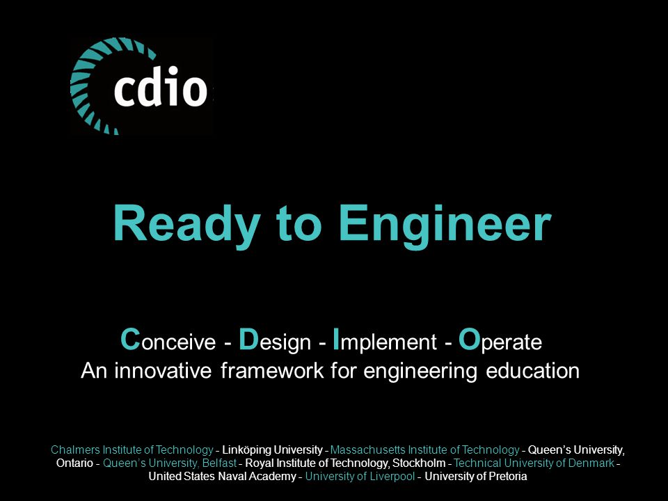 Ready to Engineer C onceive - D esign - I mplement - O perate An innovative framework for engineering education Chalmers Institute of Technology - Linköping University - Massachusetts Institute of Technology - Queen's University, Ontario - Queen's University, Belfast - Royal Institute of Technology, Stockholm - Technical University of Denmark - United States Naval Academy - University of Liverpool - University of Pretoria