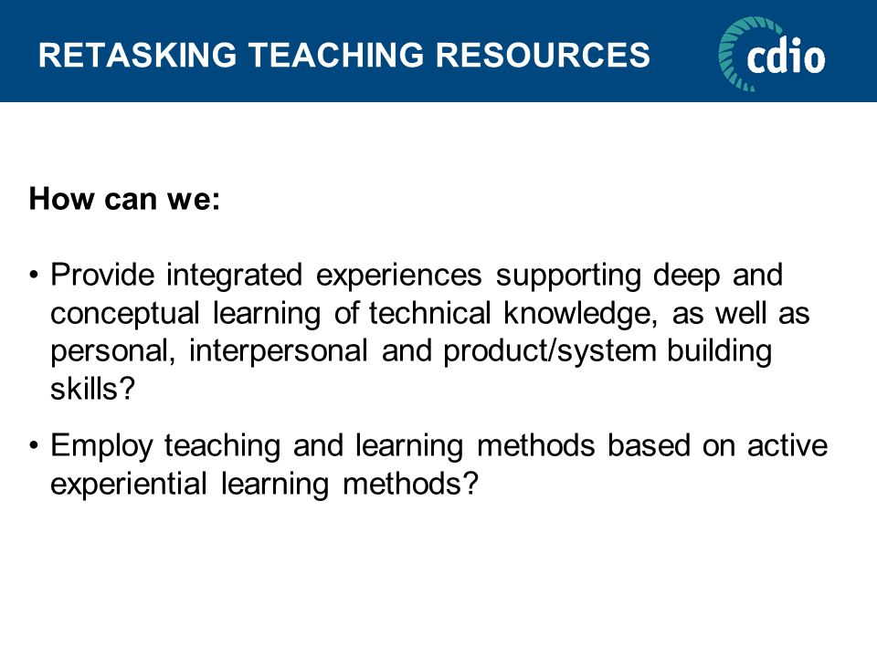 RETASKING TEACHING RESOURCES How can we: Provide integrated experiences supporting deep and conceptual learning of technical knowledge, as well as personal, interpersonal and product/system building skills.