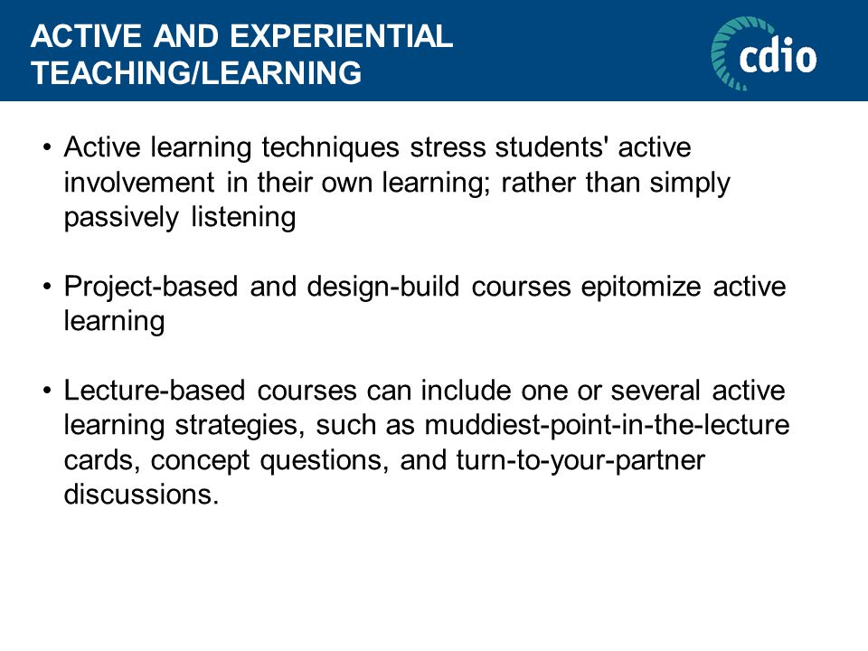 ACTIVE AND EXPERIENTIAL TEACHING/LEARNING Active learning techniques stress students' active involvement in their own learning; rather than simply pas