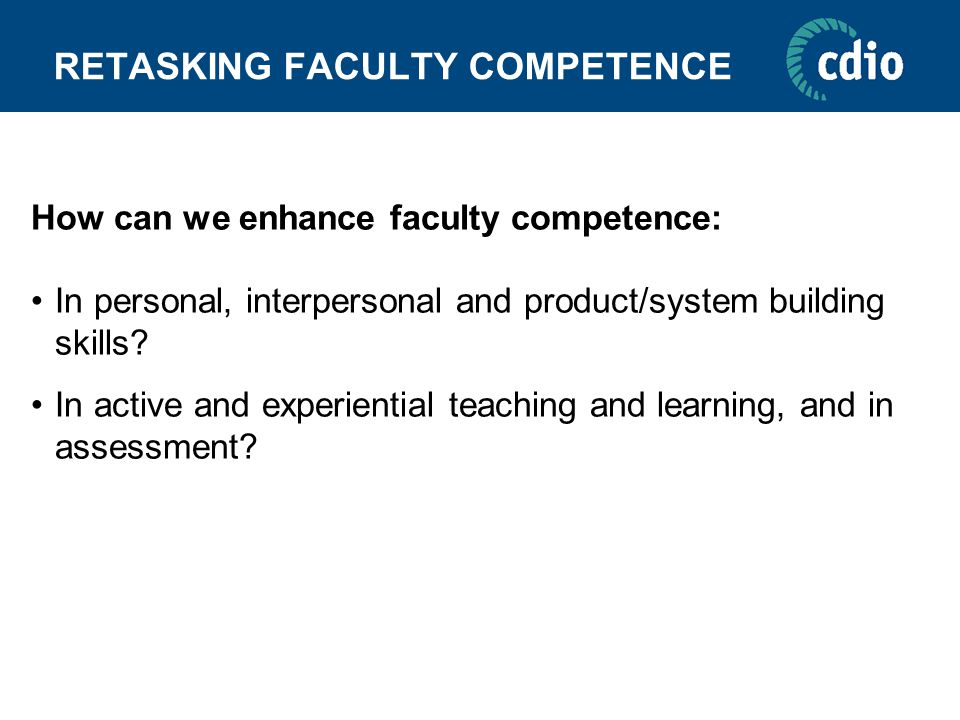 RETASKING FACULTY COMPETENCE How can we enhance faculty competence: In personal, interpersonal and product/system building skills? In active and exper