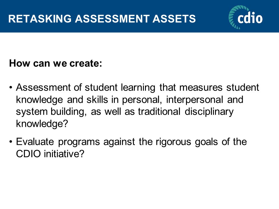 RETASKING ASSESSMENT ASSETS How can we create: Assessment of student learning that measures student knowledge and skills in personal, interpersonal and system building, as well as traditional disciplinary knowledge.