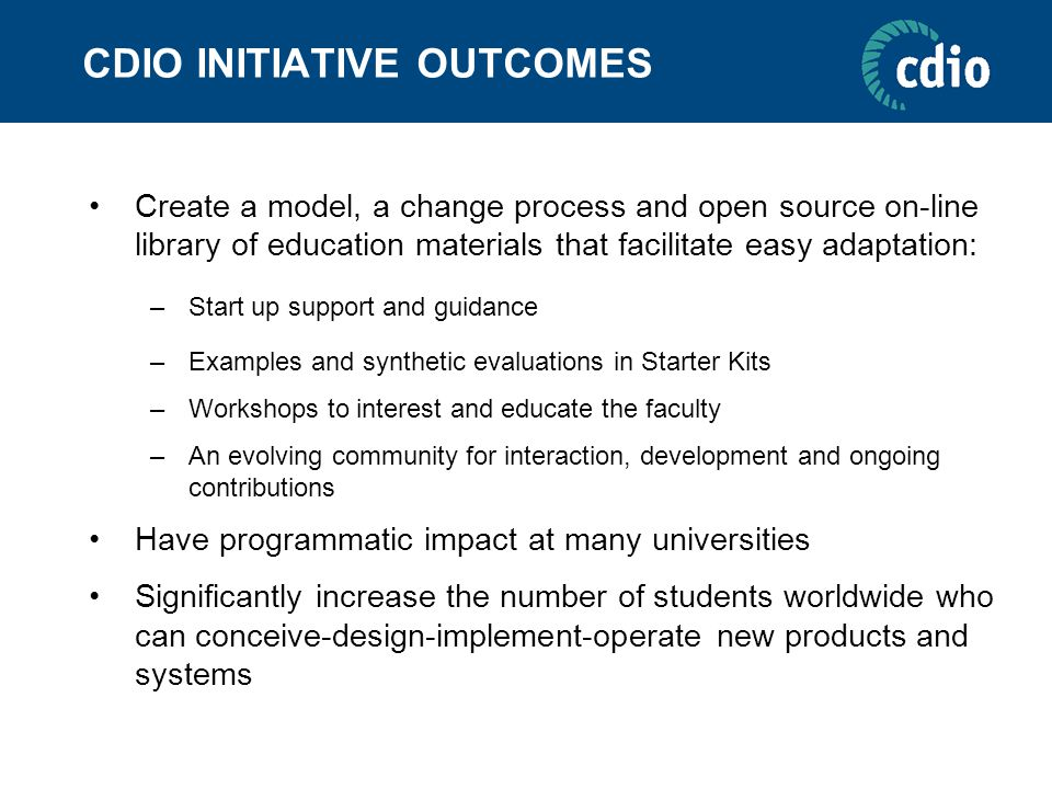 CDIO INITIATIVE OUTCOMES Create a model, a change process and open source on-line library of education materials that facilitate easy adaptation: –Sta