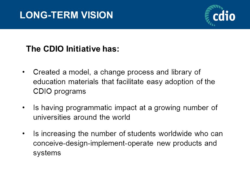 LONG-TERM VISION Created a model, a change process and library of education materials that facilitate easy adoption of the CDIO programs Is having pro