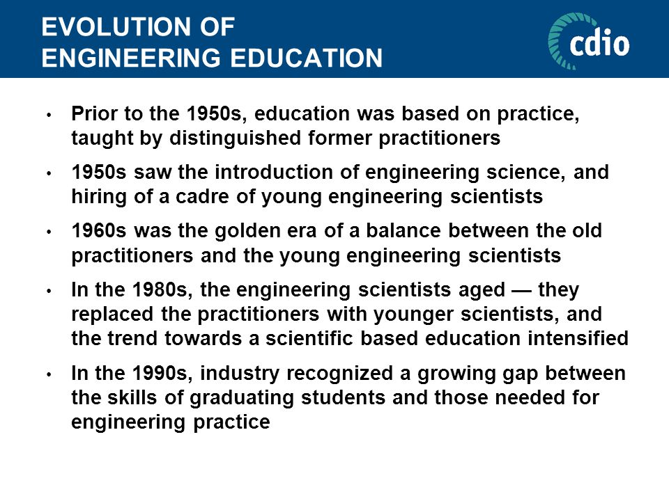 EVOLUTION OF ENGINEERING EDUCATION Prior to the 1950s, education was based on practice, taught by distinguished former practitioners 1950s saw the int