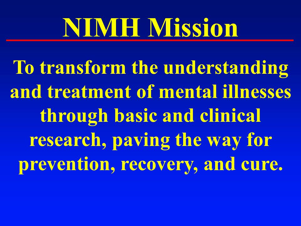 NIMH Mission To transform the understanding and treatment of mental illnesses through basic and clinical research, paving the way for prevention, recovery, and cure.