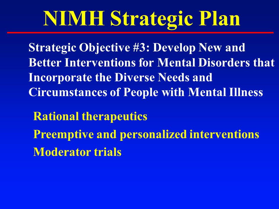 NIMH Strategic Plan Strategic Objective #3: Develop New and Better Interventions for Mental Disorders that Incorporate the Diverse Needs and Circumstances of People with Mental Illness Rational therapeutics Preemptive and personalized interventions Moderator trials