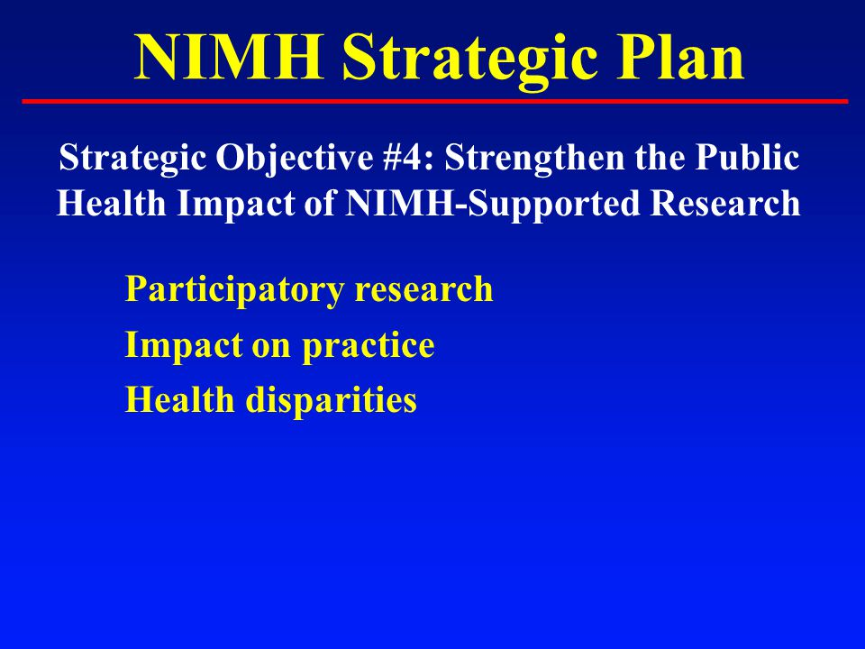 NIMH Strategic Plan Strategic Objective #4: Strengthen the Public Health Impact of NIMH-Supported Research Participatory research Impact on practice Health disparities