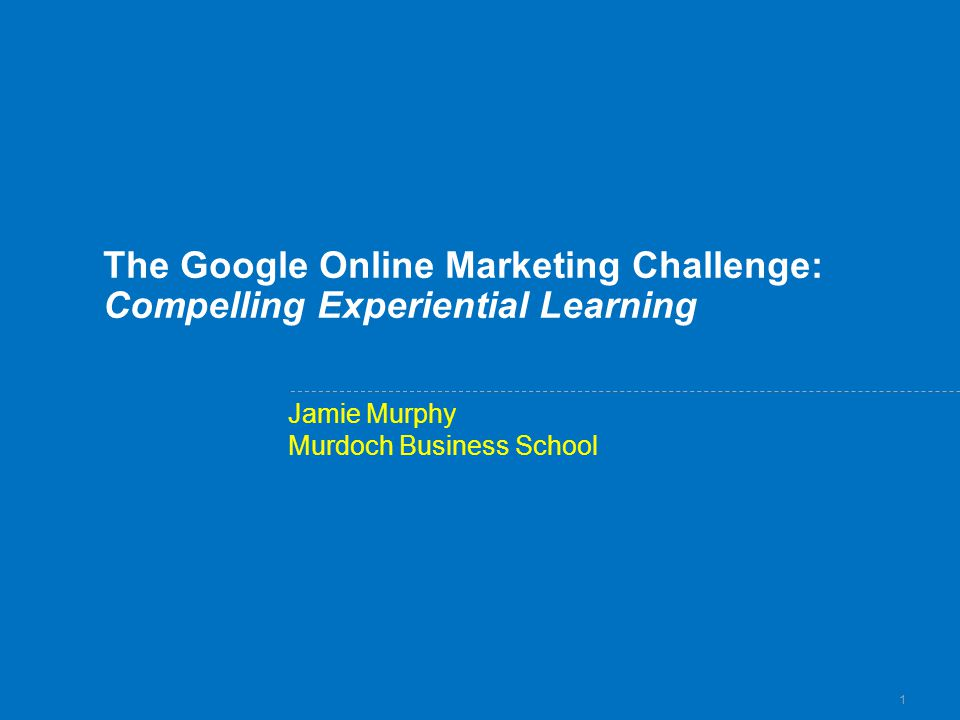 1 The Google Online Marketing Challenge: Compelling Experiential Learning Jamie Murphy Murdoch Business School