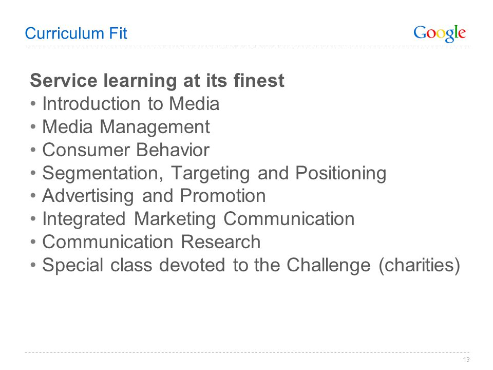 Curriculum Fit Service learning at its finest Introduction to Media Media Management Consumer Behavior Segmentation, Targeting and Positioning Advertising and Promotion Integrated Marketing Communication Communication Research Special class devoted to the Challenge (charities) 13