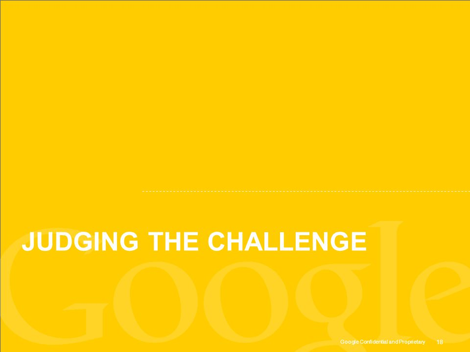 Google Confidential and Proprietary JUDGING THE CHALLENGE 18