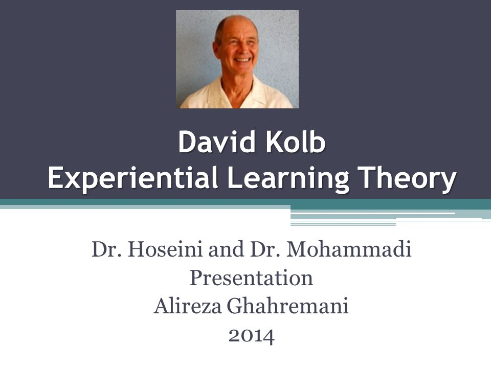David Kolb Experiential Learning Theory Dr. Hoseini and Dr. Mohammadi Presentation Alireza Ghahremani 2014
