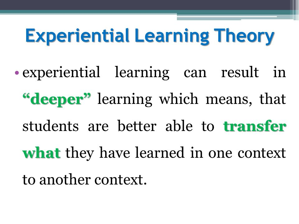 Experiential Learning Theory deeper transfer whatexperiential learning can result in deeper learning which means, that students are better able to transfer what they have learned in one context to another context.
