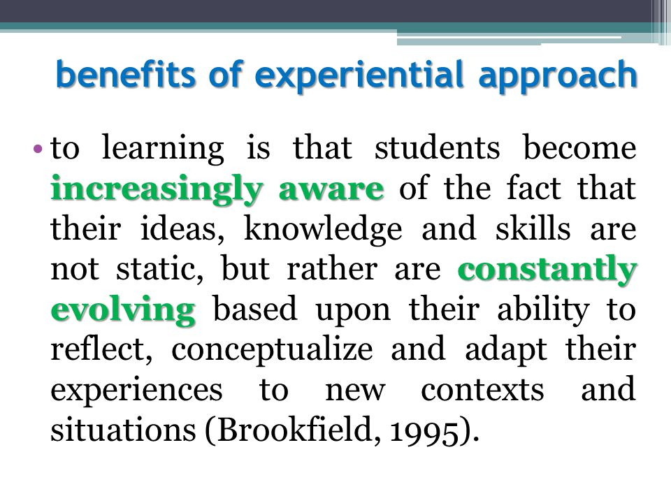benefits of experiential approach increasingly aware constantly evolvingto learning is that students become increasingly aware of the fact that their