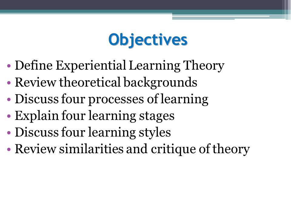 Objectives Define Experiential Learning Theory Review theoretical backgrounds Discuss four processes of learning Explain four learning stages Discuss four learning styles Review similarities and critique of theory
