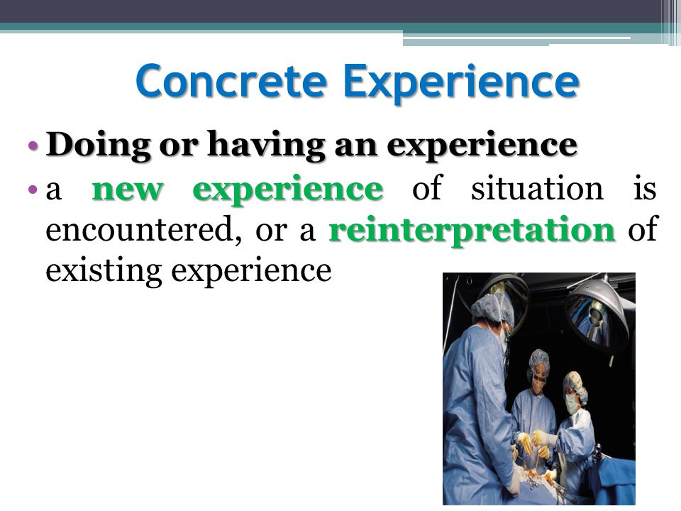 Concrete Experience Doing or having an experienceDoing or having an experience new experience reinterpretationa new experience of situation is encountered, or a reinterpretation of existing experience