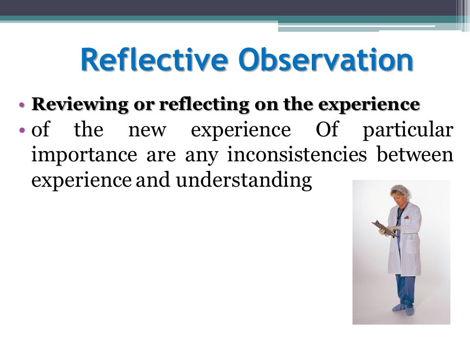 Reflective Observation Reviewing or reflecting on the experienceReviewing or reflecting on the experience of the new experience Of particular importan