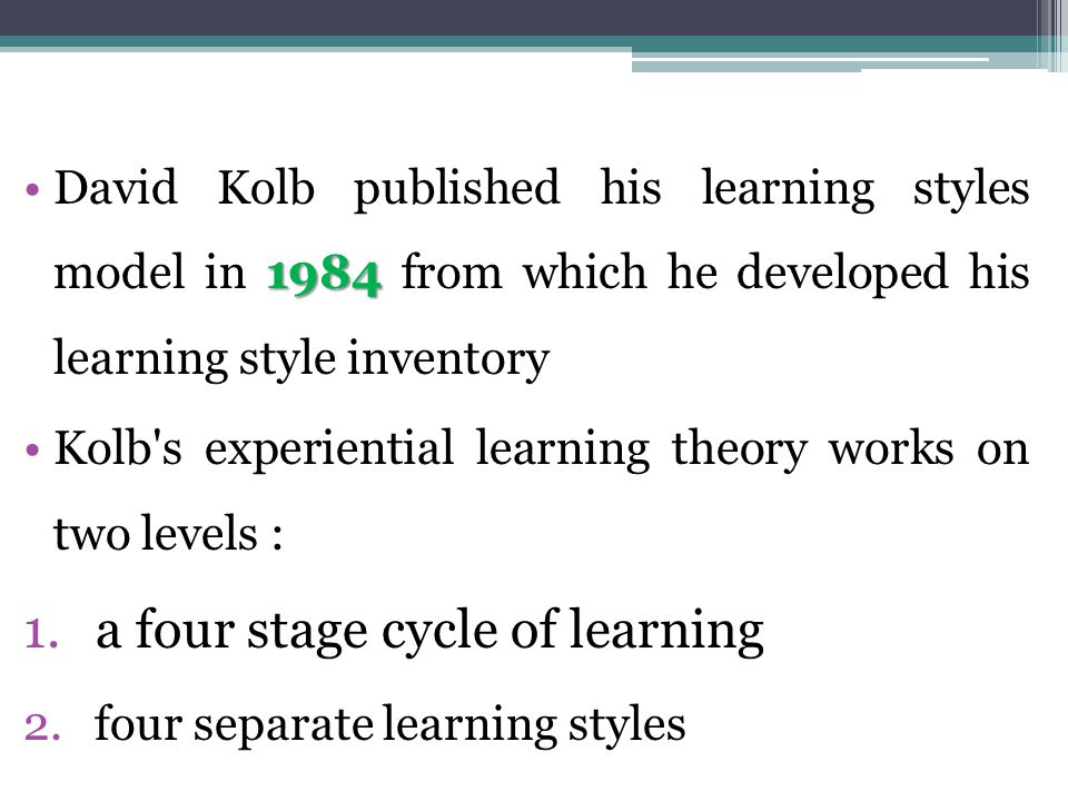 1984David Kolb published his learning styles model in 1984 from which he developed his learning style inventory Kolb s experiential learning theory works on two levels : 1.