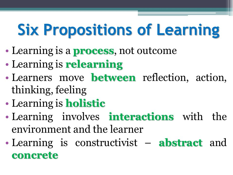 Six Propositions of Learning processLearning is a process, not outcome relearningLearning is relearning betweenLearners move between reflection, action, thinking, feeling holisticLearning is holistic interactionsLearning involves interactions with the environment and the learner abstract concreteLearning is constructivist – abstract and concrete