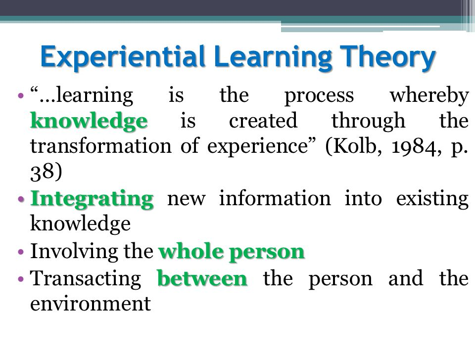 Experiential Learning Theory knowledge …learning is the process whereby knowledge is created through the transformation of experience (Kolb, 1984, p.