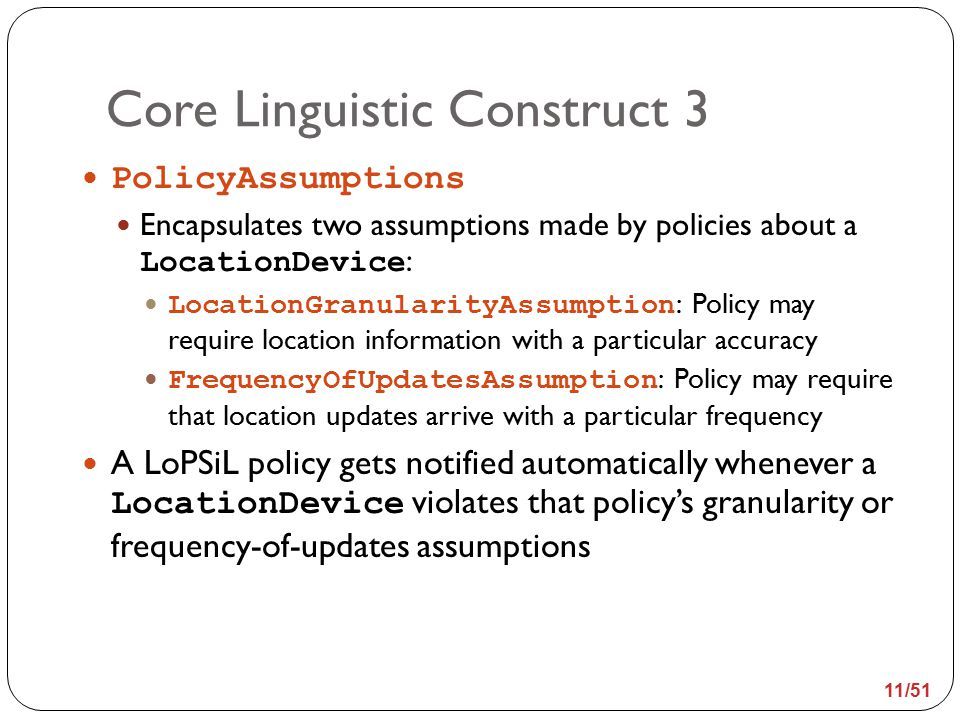 Core Linguistic Construct 3 PolicyAssumptions Encapsulates two assumptions made by policies about a LocationDevice : LocationGranularityAssumption : Policy may require location information with a particular accuracy FrequencyOfUpdatesAssumption : Policy may require that location updates arrive with a particular frequency A LoPSiL policy gets notified automatically whenever a LocationDevice violates that policy's granularity or frequency-of-updates assumptions 11/51