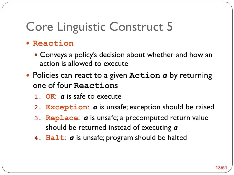 Core Linguistic Construct 5 Reaction Conveys a policy's decision about whether and how an action is allowed to execute Policies can react to a given Action a by returning one of four Reaction s 1.