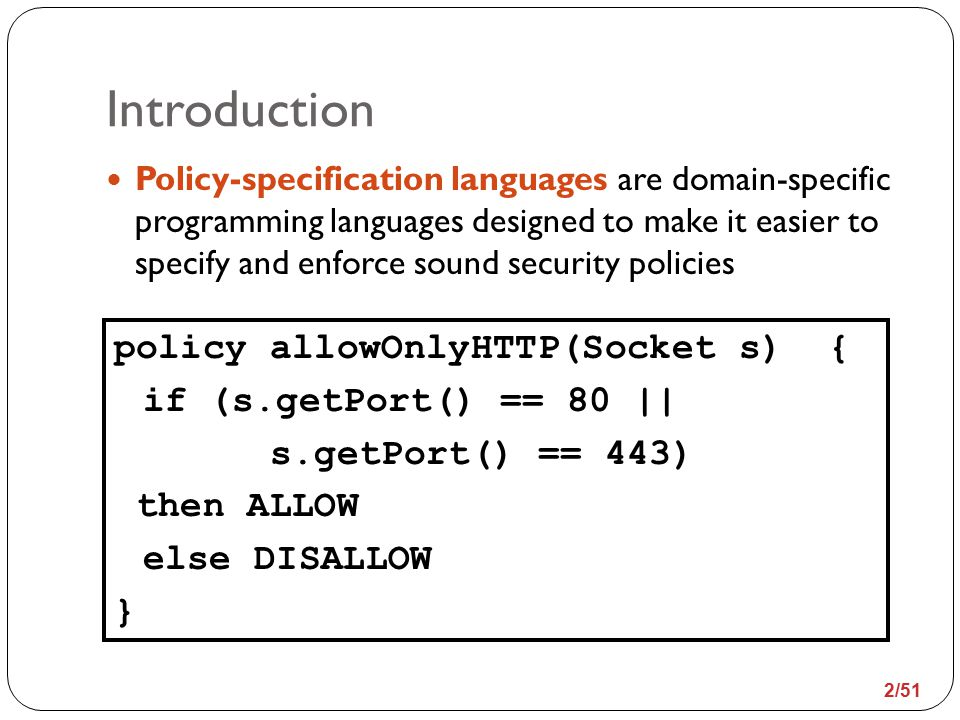Introduction Policy-specification languages are domain-specific programming languages designed to make it easier to specify and enforce sound security policies policy allowOnlyHTTP(Socket s) { if (s.getPort() == 80 || s.getPort() == 443) then ALLOW else DISALLOW } 2/51