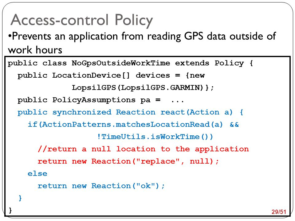 Access-control Policy Prevents an application from reading GPS data outside of work hours public class NoGpsOutsideWorkTime extends Policy { public LocationDevice[] devices = {new LopsilGPS(LopsilGPS.GARMIN)}; public PolicyAssumptions pa =...