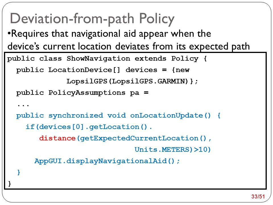 Deviation-from-path Policy public class ShowNavigation extends Policy { public LocationDevice[] devices = {new LopsilGPS(LopsilGPS.GARMIN)}; public PolicyAssumptions pa =...