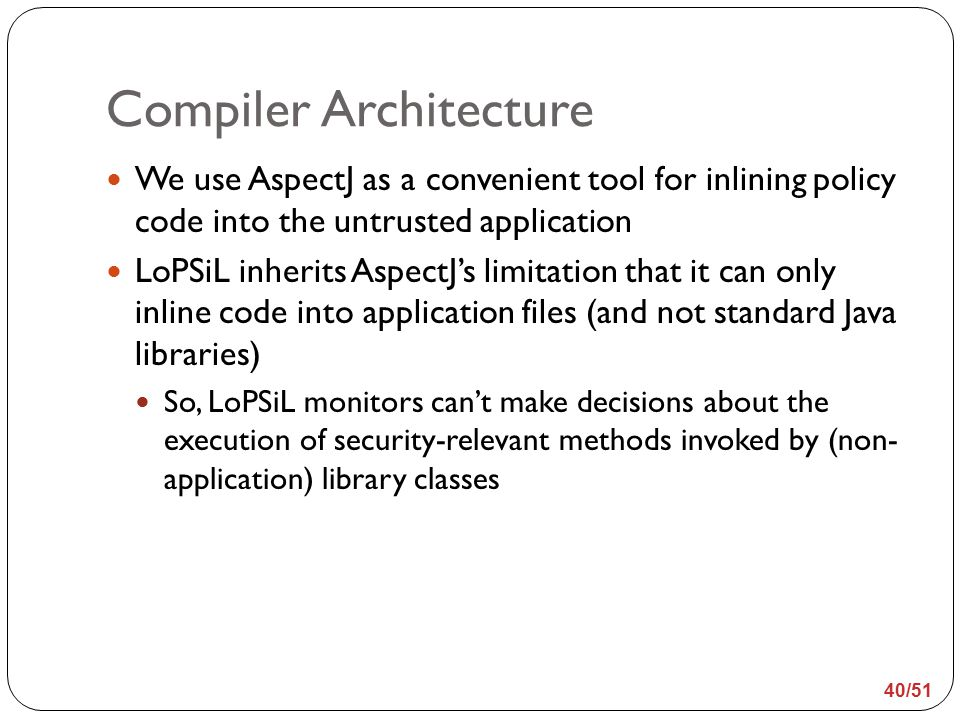 Compiler Architecture We use AspectJ as a convenient tool for inlining policy code into the untrusted application LoPSiL inherits AspectJ's limitation that it can only inline code into application files (and not standard Java libraries) So, LoPSiL monitors can't make decisions about the execution of security-relevant methods invoked by (non- application) library classes 40/51