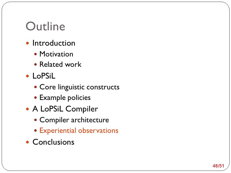 Outline Introduction Motivation Related work LoPSiL Core linguistic constructs Example policies A LoPSiL Compiler Compiler architecture Experiential observations Conclusions 46/51