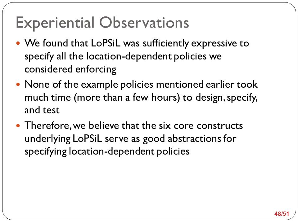 We found that LoPSiL was sufficiently expressive to specify all the location-dependent policies we considered enforcing None of the example policies mentioned earlier took much time (more than a few hours) to design, specify, and test Therefore, we believe that the six core constructs underlying LoPSiL serve as good abstractions for specifying location-dependent policies 48/51 Experiential Observations