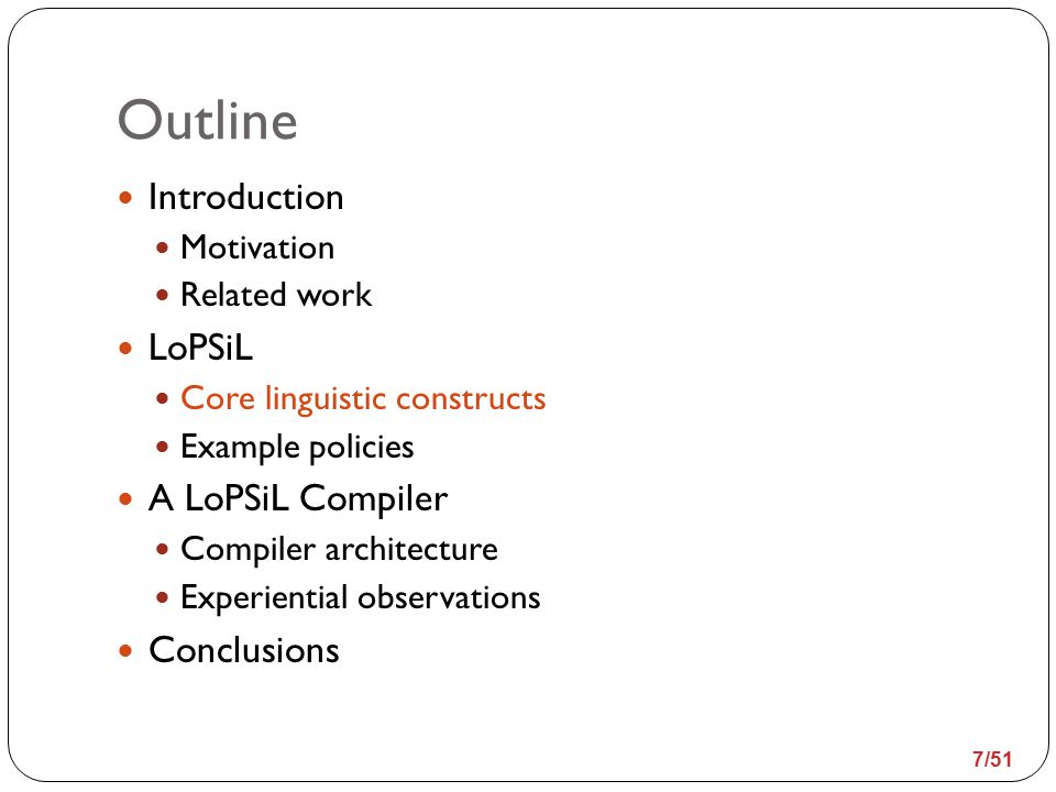 Outline Introduction Motivation Related work LoPSiL Core linguistic constructs Example policies A LoPSiL Compiler Compiler architecture Experiential observations Conclusions 38/51