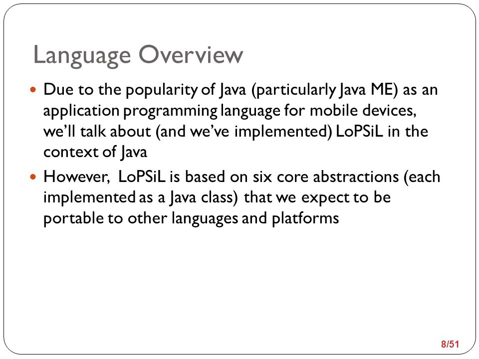 Language Overview Due to the popularity of Java (particularly Java ME) as an application programming language for mobile devices, we'll talk about (and we've implemented) LoPSiL in the context of Java However, LoPSiL is based on six core abstractions (each implemented as a Java class) that we expect to be portable to other languages and platforms 8/51