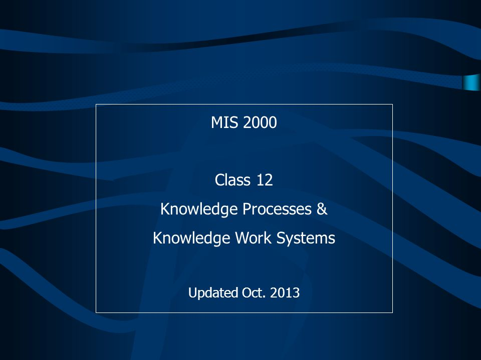 MIS 2000 Class 12 Knowledge Processes & Knowledge Work Systems Updated Oct. 2013