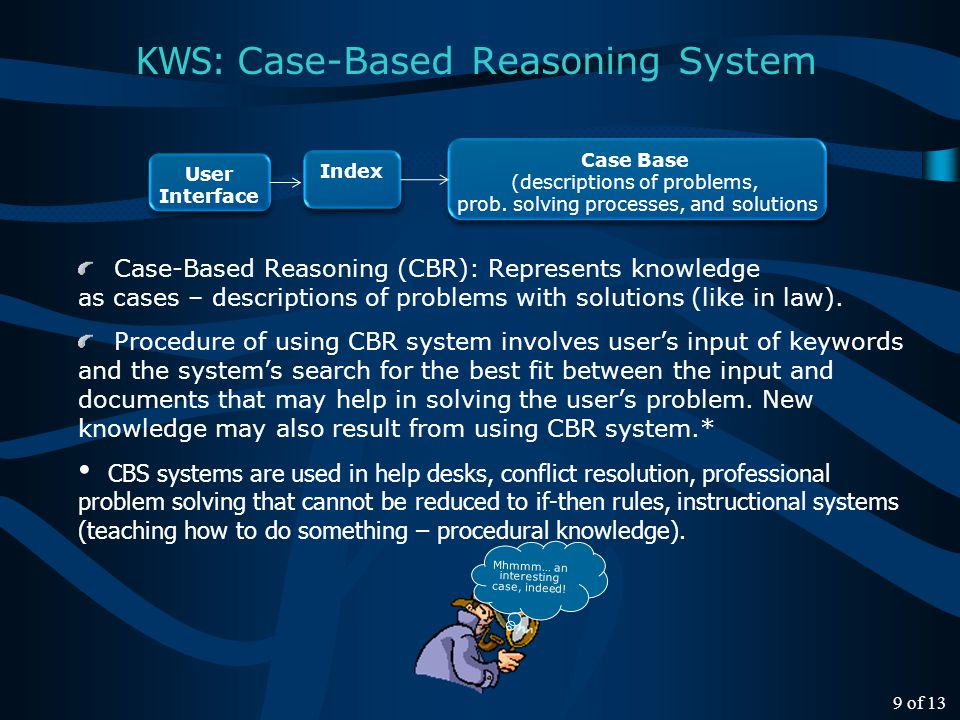 Case-Based Reasoning (CBR): Represents knowledge as cases – descriptions of problems with solutions (like in law).