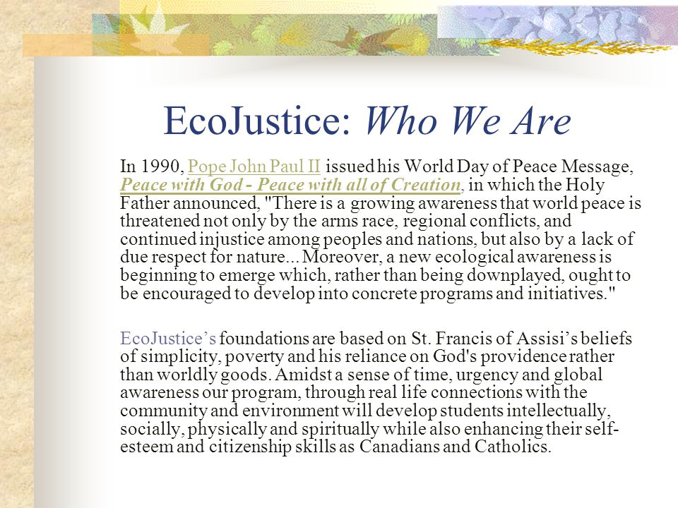 EcoJustice: Who We Are In 1990, Pope John Paul II issued his World Day of Peace Message, Peace with God - Peace with all of Creation, in which the Holy Father announced, There is a growing awareness that world peace is threatened not only by the arms race, regional conflicts, and continued injustice among peoples and nations, but also by a lack of due respect for nature...