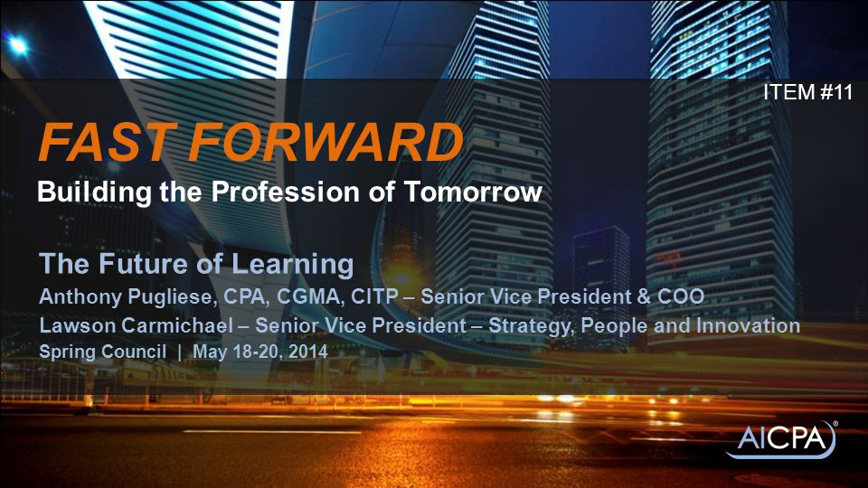 FAST FORWARD Building the Profession of Tomorrow The Future of Learning Anthony Pugliese, CPA, CGMA, CITP – Senior Vice President & COO Lawson Carmichael – Senior Vice President – Strategy, People and Innovation Spring Council | May 18-20, 2014 ITEM #11