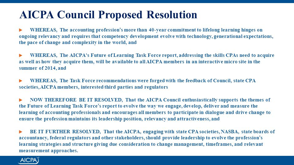 AICPA Council Proposed Resolution WHEREAS, The accounting profession's more than 40-year commitment to lifelong learning hinges on ongoing relevancy and requires that competency development evolve with technology, generational expectations, the pace of change and complexity in the world, and WHEREAS, The AICPA s Future of Learning Task Force report, addressing the skills CPAs need to acquire as well as how they acquire them, will be available to all AICPA members in an interactive micro site in the summer of 2014, and WHEREAS, The Task Force recommendations were forged with the feedback of Council, state CPA societies, AICPA members, interested third parties and regulators NOW THEREFORE BE IT RESOLVED, That the AICPA Council enthusiastically supports the themes of the Future of Learning Task Force's report to evolve the way we engage, develop, deliver and measure the learning of accounting professionals and encourages all members to participate in dialogue and drive change to ensure the profession maintains its leadership position, relevancy and attractiveness, and BE IT FURTHER RESOLVED, That the AICPA, engaging with state CPA societies, NASBA, state boards of accountancy, federal regulators and other stakeholders, should provide leadership to evolve the profession's learning strategies and structure giving due consideration to change management, timeframes, and relevant measurement approaches.