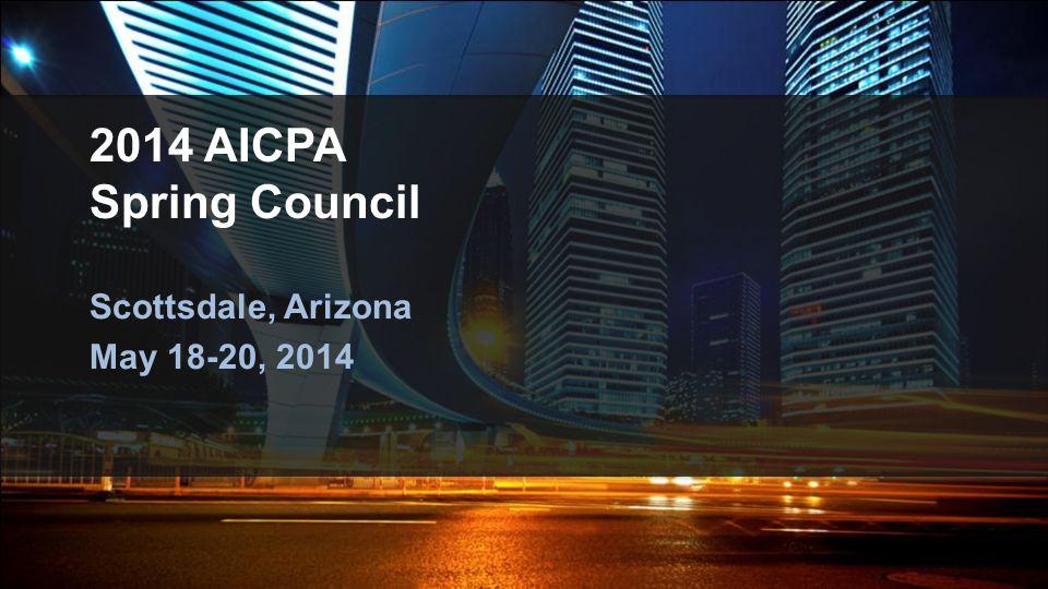 2014 AICPA Spring Council Scottsdale, Arizona May 18-20, 2014