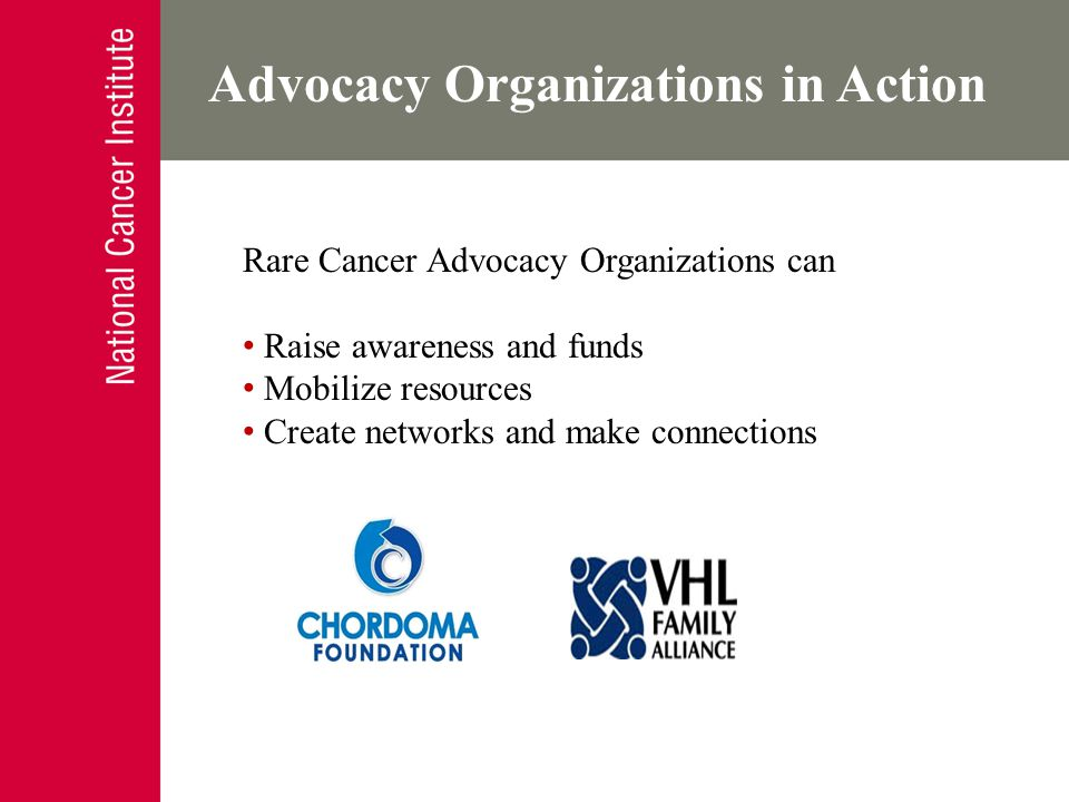 How Advocates Contribute Enhance your research – Contribute lived experience, ie: experiential knowledge – Improves research feasibility and probability – Naïve or simple question can lead to: Innovative research questions Diverse perspectives Introduction of issues with colleagues – Serve as a reminder of what and who we are working for Advocacy Organizations in Action Rare Cancer Advocacy Organizations can Raise awareness and funds Mobilize resources Create networks and make connections