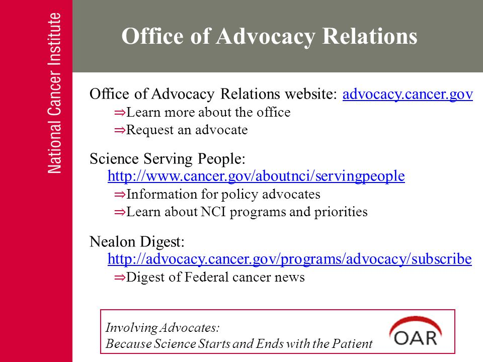 Engaging Individual Advocates Individuals affected by cancer Involved with an advocacy organization Activities: Review research applications Participate in scientific meetings and workshops Serve on committees Conduct usability testing Review educational materials Office of Advocacy Relations Involving Advocates: Because Science Starts and Ends with the Patient Office of Advocacy Relations website: advocacy.cancer.govadvocacy.cancer.gov ⇒ Learn more about the office ⇒ Request an advocate Science Serving People: http://www.cancer.gov/aboutnci/servingpeople http://www.cancer.gov/aboutnci/servingpeople ⇒ Information for policy advocates ⇒ Learn about NCI programs and priorities Nealon Digest: http://advocacy.cancer.gov/programs/advocacy/subscribe http://advocacy.cancer.gov/programs/advocacy/subscribe ⇒ Digest of Federal cancer news