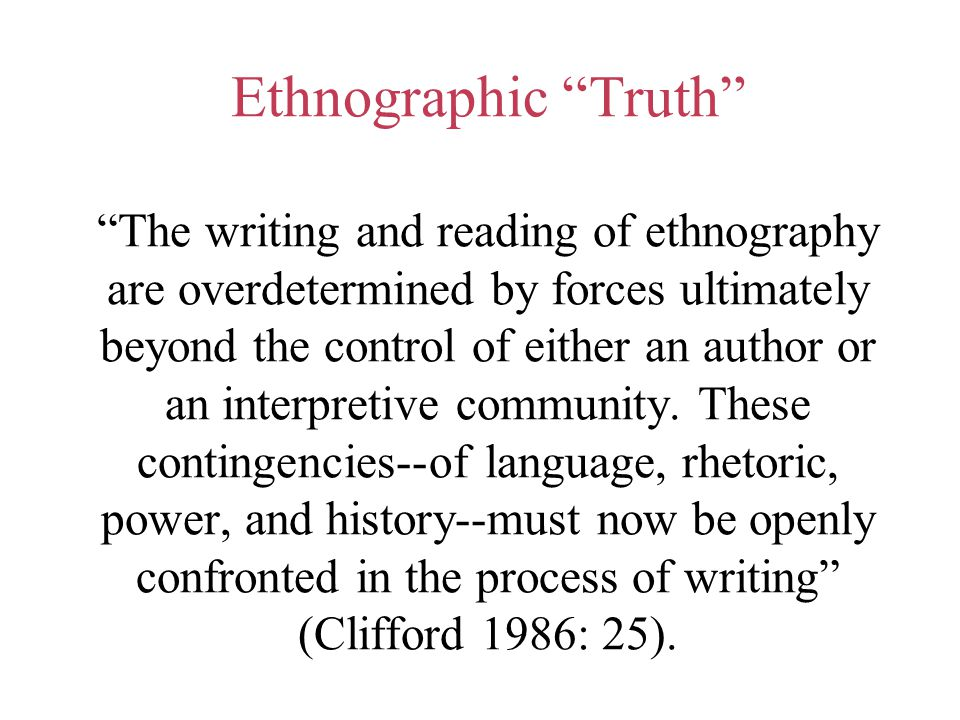 Ethnographic Truth The writing and reading of ethnography are overdetermined by forces ultimately beyond the control of either an author or an interpretive community.