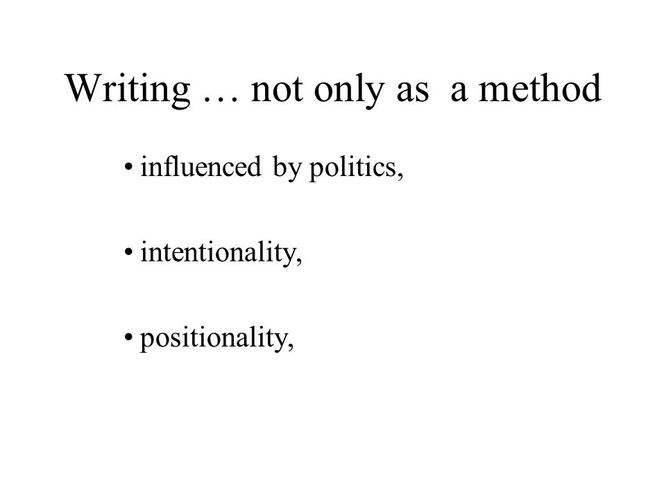 Writing … not only as a method influenced by politics, intentionality, positionality,