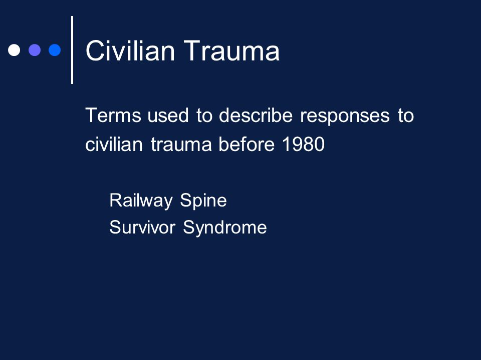 Civilian Trauma Terms used to describe responses to civilian trauma before 1980 Railway Spine Survivor Syndrome