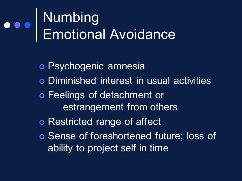Numbing Emotional Avoidance Psychogenic amnesia Diminished interest in usual activities Feelings of detachment or estrangement from others Restricted range of affect Sense of foreshortened future; loss of ability to project self in time