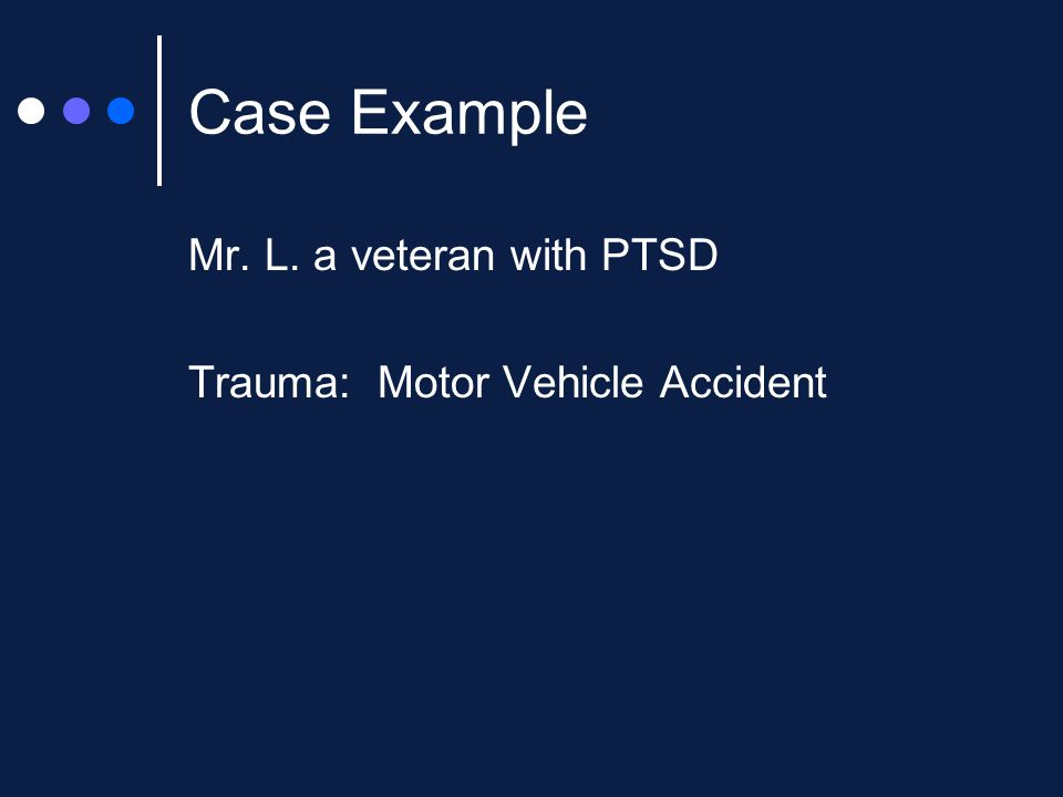Case Example Mr. L. a veteran with PTSD Trauma: Motor Vehicle Accident