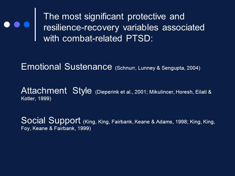 The most significant protective and resilience-recovery variables associated with combat-related PTSD: Emotional Sustenance (Schnurr, Lunney & Sengupta, 2004) Attachment Style (Dieperink et al., 2001; Mikulincer, Horesh, Eilati & Kotler, 1999) Social Support (King, King, Fairbank, Keane & Adams, 1998; King, King, Foy, Keane & Fairbank, 1999)