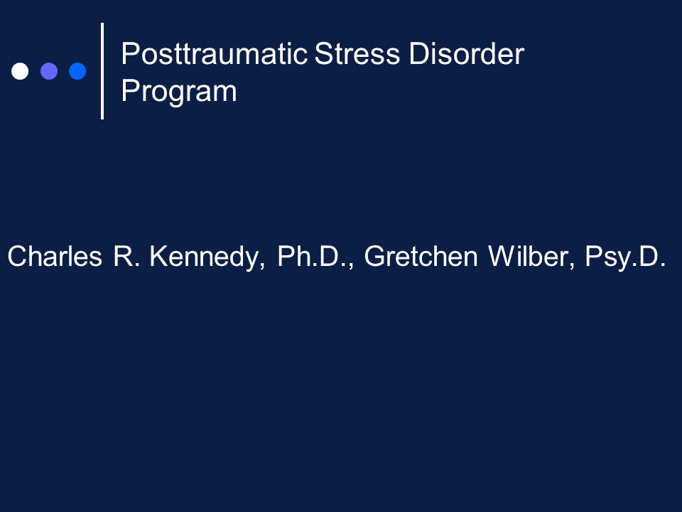 Posttraumatic Stress Disorder Program Charles R. Kennedy, Ph.D., Gretchen Wilber, Psy.D.