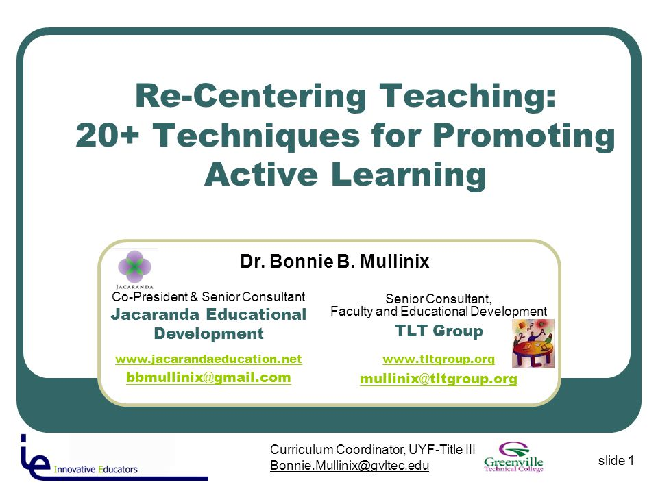 slide 1 Curriculum Coordinator, UYF-Title III Bonnie.Mullinix@gvltec.edu Re-Centering Teaching: 20+ Techniques for Promoting Active Learning Senior Consultant, Faculty and Educational Development TLT Group www.tltgroup.org mullinix@tltgroup.org Co-President & Senior Consultant Jacaranda Educational Development www.jacarandaeducation.net bbmullinix@gmail.com www.jacarandaeducation.net bbmullinix@gmail.com Dr.
