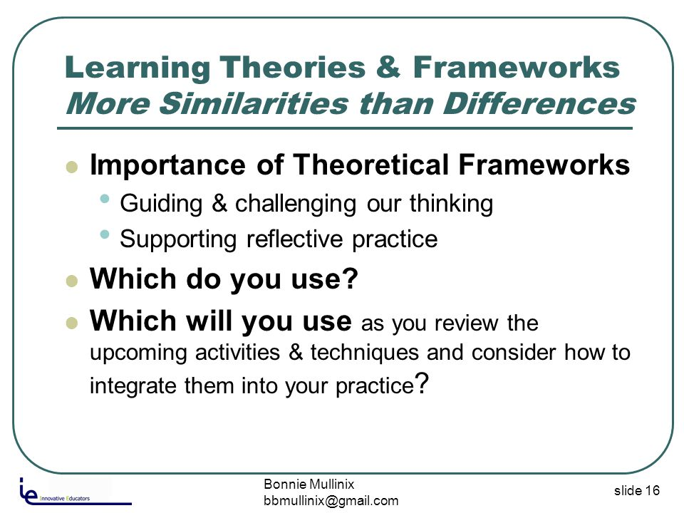 slide 16 Learning Theories & Frameworks More Similarities than Differences Importance of Theoretical Frameworks Guiding & challenging our thinking Supporting reflective practice Which do you use.